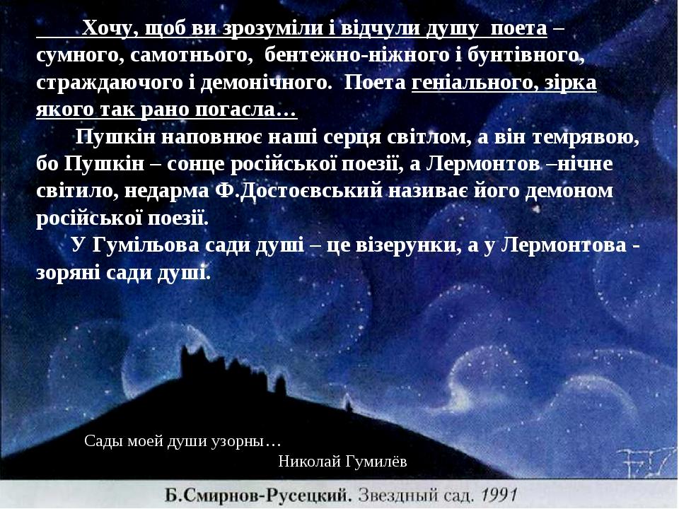 Сады моей души узорны… Николай Гумилёв Хочу, щоб ви зрозуміли і відчули душу поета – сумного, самотнього, бентежно-ніжного і бунтівного, страждаючо...