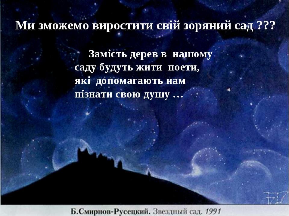 Ми зможемо виростити свій зоряний сад ??? Замість дерев в нашому саду будуть жити поети, які допомагають нам пізнати свою душу …
