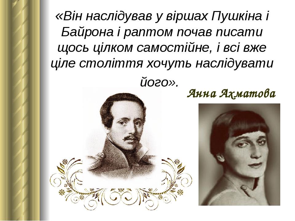 «Він наслідував у віршах Пушкіна і Байрона і раптом почав писати щось цілком самостійне, і всі вже ціле століття хочуть наслідувати його». Анна Ахм...