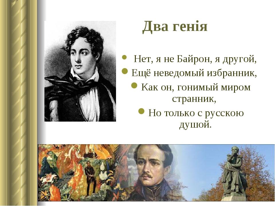 Нет, я не Байрон, я другой, Ещё неведомый избранник, Как он, гонимый миром странник, Но только с русскою душой. Два генія