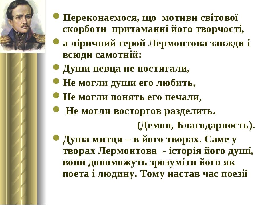 Переконаємося, що мотиви світової скорботи притаманні його творчості, а ліричний герой Лермонтова завжди і всюди самотній: Души певца не постигали,...