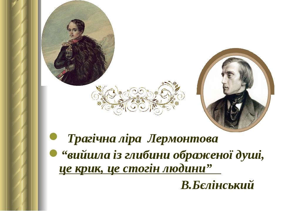 """Трагічна ліра Лермонтова """"вийшла із глибини ображеної душі, це крик, це стогін людини"""" В.Бєлінський"""