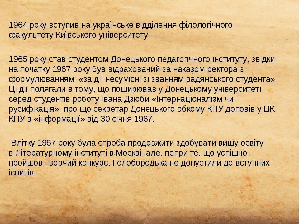 1964 року вступив на українське відділення філологічного факультетуКиївського університету. 1965 року став студентом Донецького педагогічного інст...