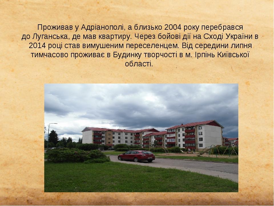 Проживав у Адріанополі, а близько 2004 рокуперебрався доЛуганська, де мав квартиру. Через бойові дії на Сході України в 2014 році став вимушеним ...