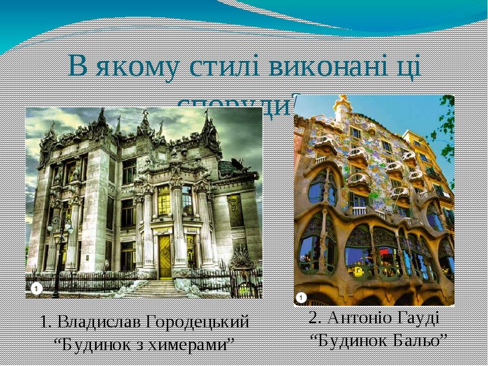 """В якому стилі виконані ці споруди? 2. Антоніо Гауді """"Будинок Бальо"""" 1. Владислав Городецький """"Будинок з химерами"""""""