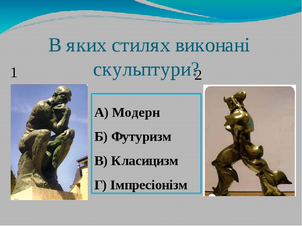 В яких стилях виконані скульптури? 1 2 А) Модерн Б) Футуризм В) Класицизм Г) Імпресіонізм