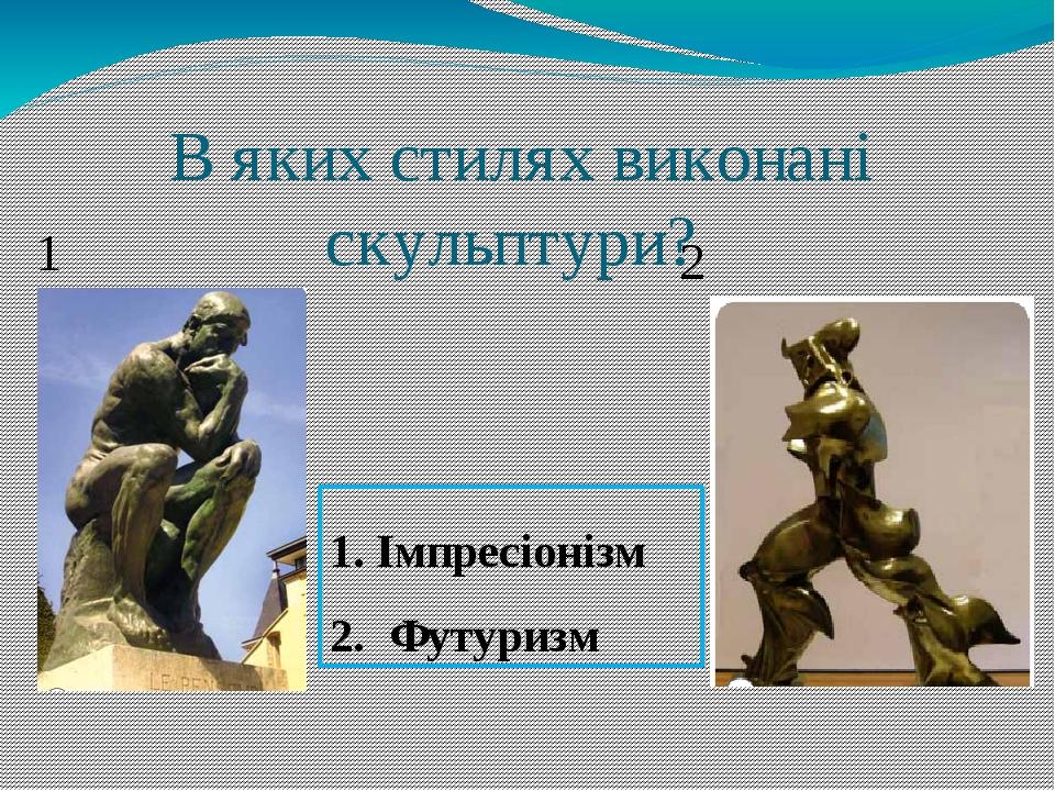 В яких стилях виконані скульптури? 1 2 1. Імпресіонізм 2. Футуризм