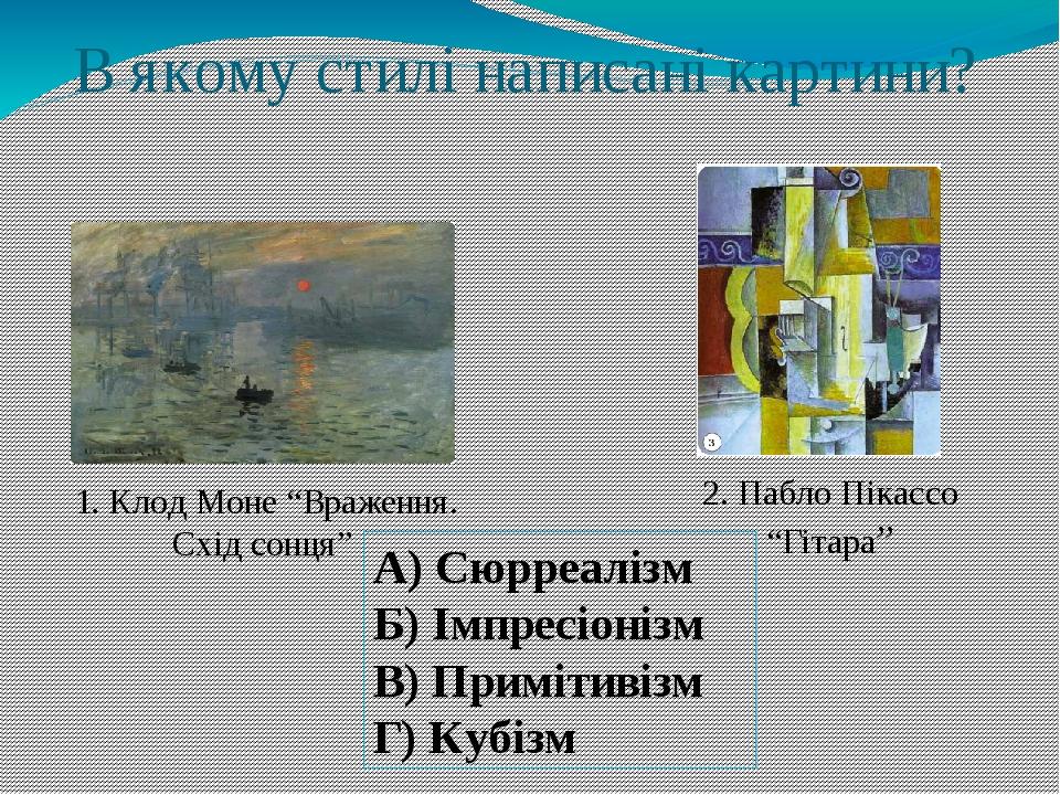 """В якому стилі написані картини? 2. Пабло Пікассо """"Гітара"""" 1. Клод Моне """"Враження. Схід сонця"""" А) Сюрреалізм Б) Імпресіонізм В) Примітивізм Г) Кубізм"""