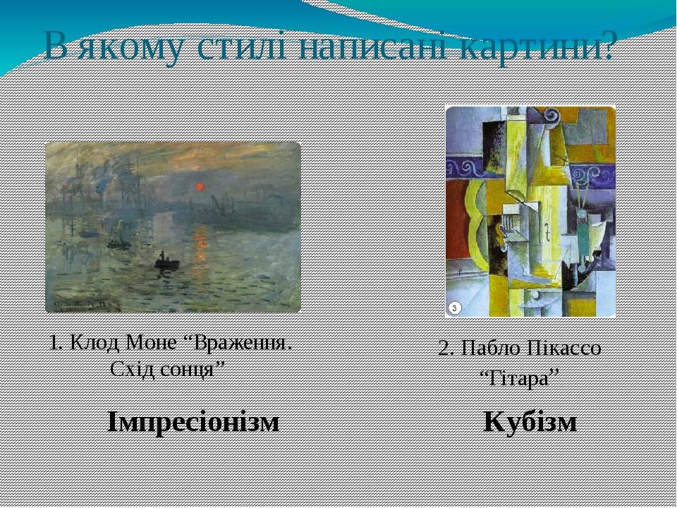 """В якому стилі написані картини? 2. Пабло Пікассо """"Гітара"""" 1. Клод Моне """"Враження. Схід сонця"""" Імпресіонізм Кубізм"""