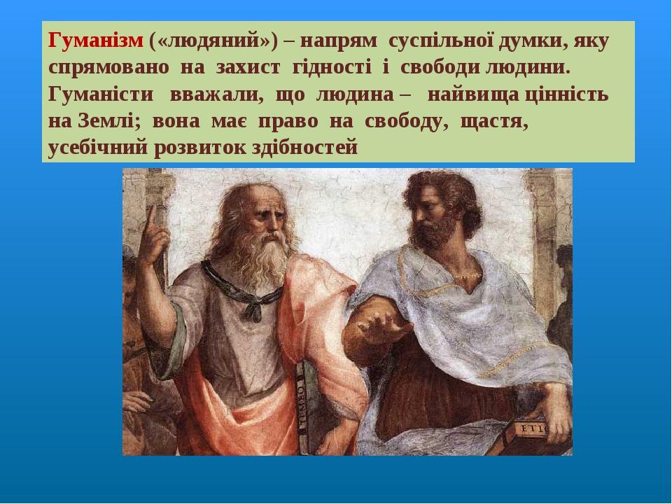 Гуманізм («людяний») – напрям суспільної думки, яку спрямовано на захист гідності і свободи людини. Гуманісти вважали, що людина – найвища цінність...