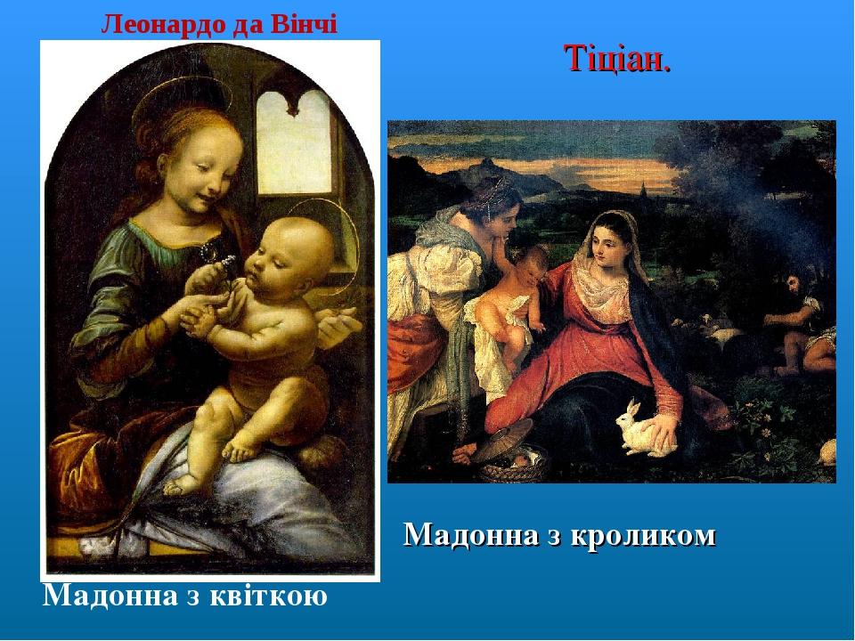 Мадонна з квіткою Леонардо да Вінчі Мадонна з кроликом Тіціан.