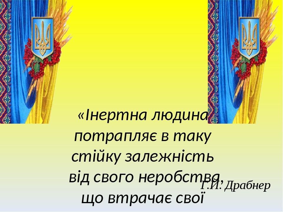 «Інертна людина потрапляє в таку стійку залежність від свого неробства, що втрачає свої найкращі риси. Інертність – донька неуцтва» Г.Й. Драбнер