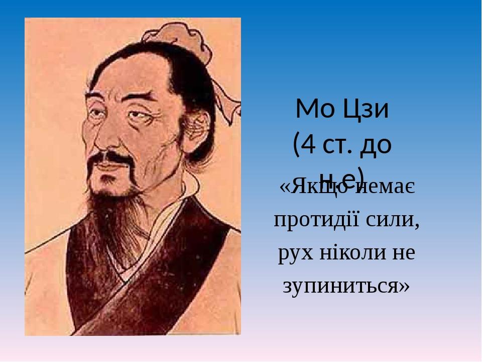 Мо Цзи (4 ст. до н.е) «Якщо немає протидії сили, рух ніколи не зупиниться»