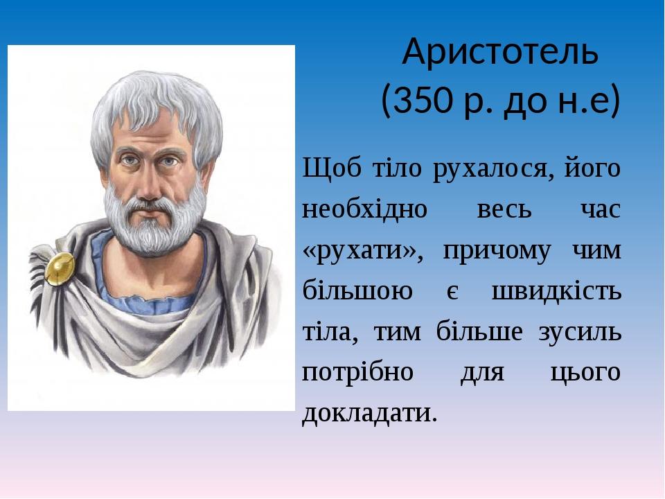 Аристотель (350 р. до н.е) Щоб тіло рухалося, його необхідно весь час «рухати», причому чим більшою є швидкість тіла, тим більше зусиль потрібно дл...