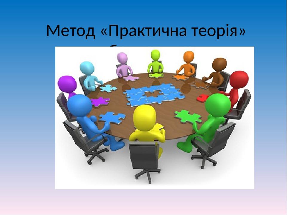 Метод «Практична теорія» робота в групах