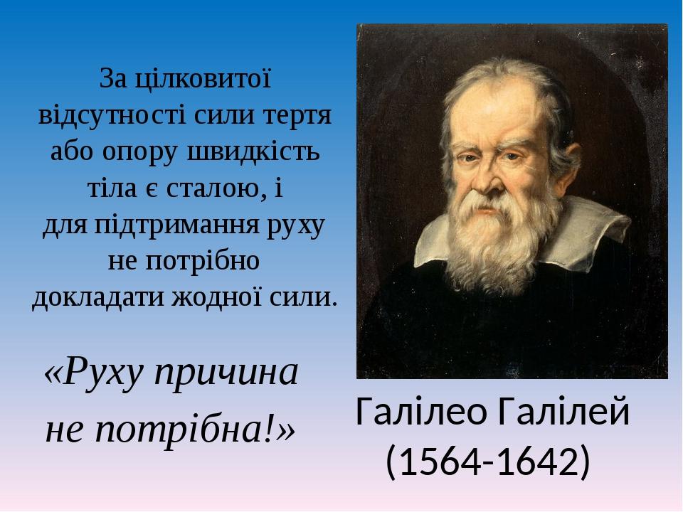 Галілео Галілей (1564-1642) «Руху причина не потрібна!» За цілковитої відсутності сили тертя або опору швидкість тіла є сталою, і для підтримання р...