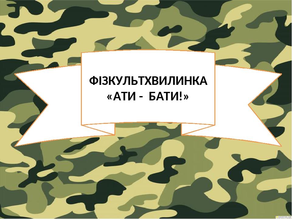 ФІЗКУЛЬТХВИЛИНКА «АТИ - БАТИ!»