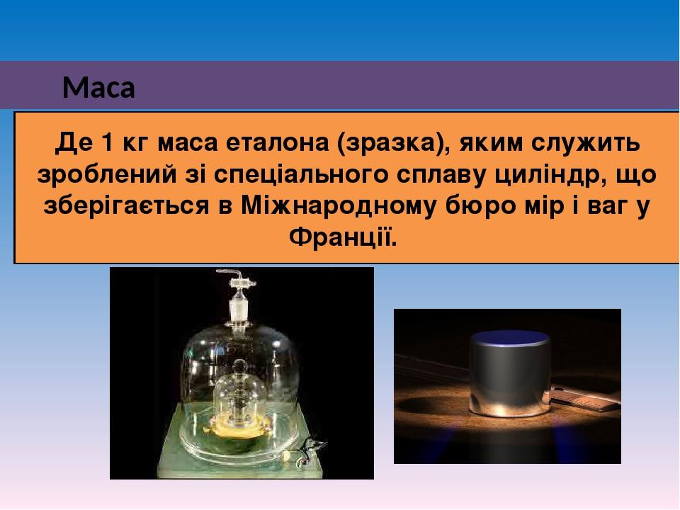 Маса Де 1 кг маса еталона (зразка), яким служить зроблений зі спеціального сплаву циліндр, що зберігається в Міжнародному бюро мір і ваг у Франції.