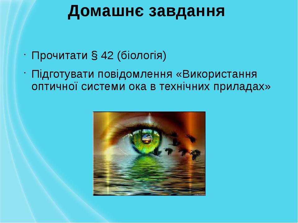 Домашнє завдання Прочитати § 42 (біологія) Підготувати повідомлення «Використання оптичної системи ока в технічних приладах»