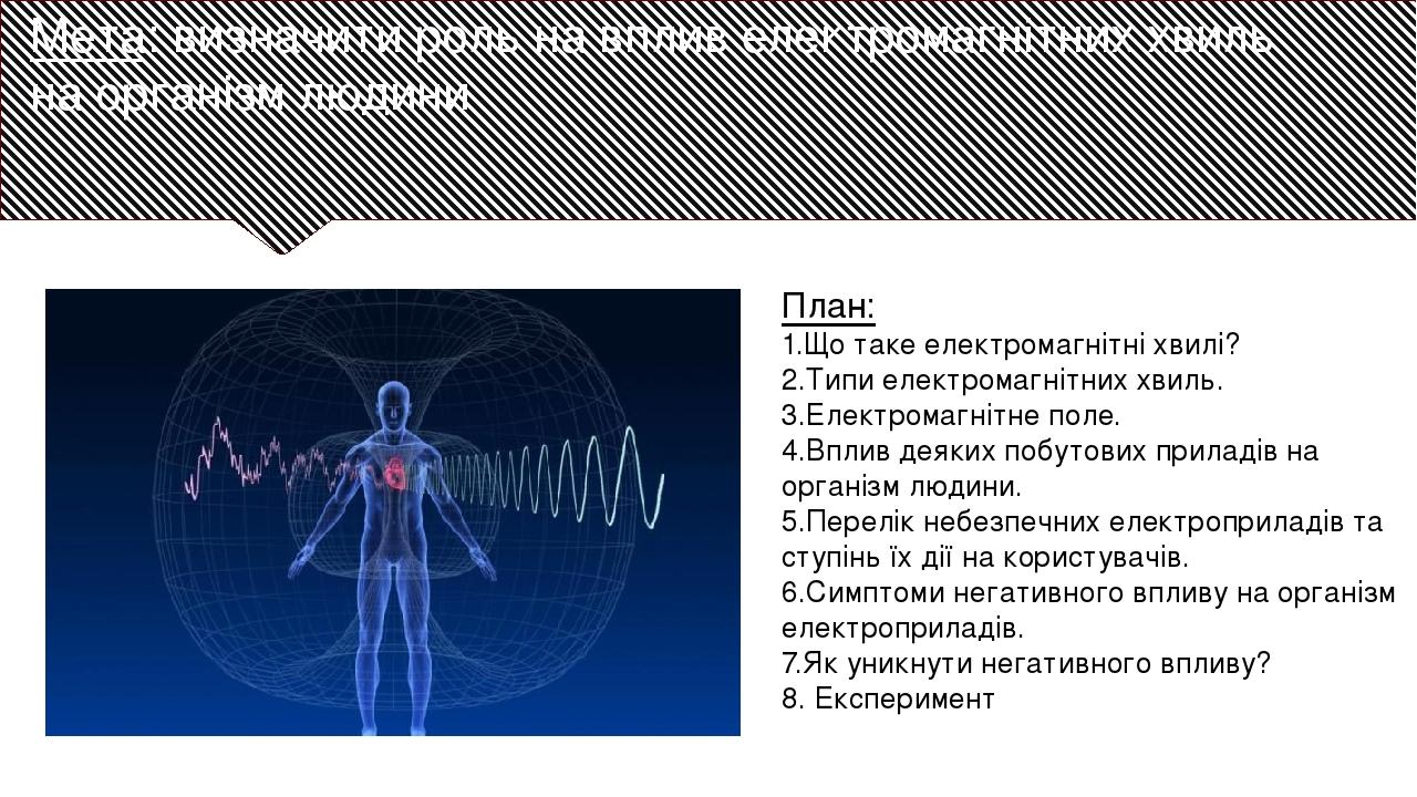 Мета: визначити роль на вплив електромагнітних хвиль на організм людини План: 1.Що таке електромагнітні хвилі? 2.Типи електромагнітних хвиль. 3.Еле...