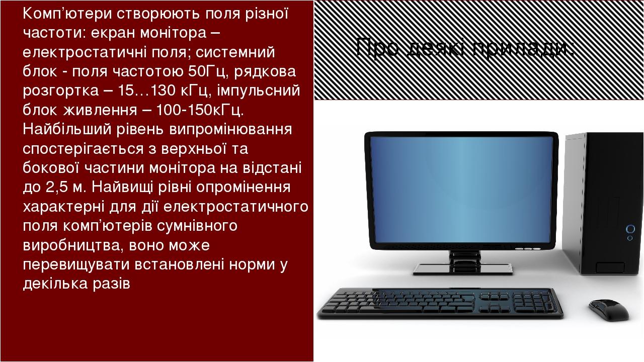 Комп'ютери створюють поля різної частоти: екран монітора – електростатичні поля; системний блок - поля частотою 50Гц, рядкова розгортка – 15…130 кГ...