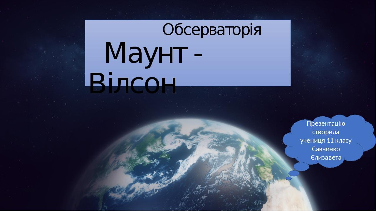 Обсерваторія Маунт - Вілсон Презентацію створила учениця 11 класу Савченко Єлизавета