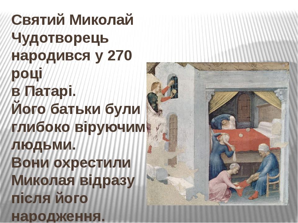 Святий Миколай Чудотворець народився у 270 році в Патарі. Його батьки були глибоко віруючими людьми. Вони охрестили Миколая відразу після його наро...
