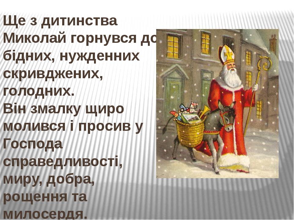 Ще з дитинства Миколай горнувся до бідних, нужденних скривджених, голодних. Він змалку щиро молився і просив у Господа справедливості, миру, добра,...