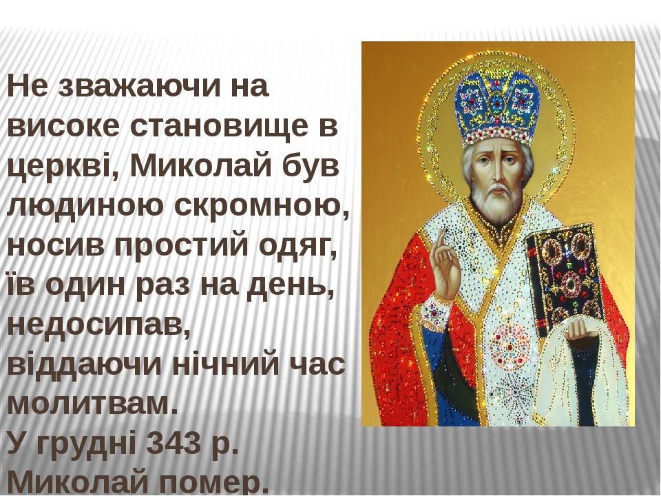 Не зважаючи на високе становище в церкві, Миколай був людиною скромною, носив простий одяг, їв один раз на день, недосипав, віддаючи нічний час мол...