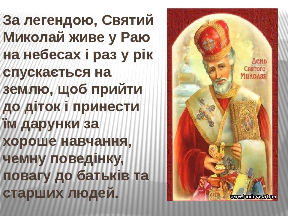 За легендою, Святий Миколай живе у Раю на небесах і раз у рік спускається на землю, щоб прийти до діток і принести їм дарунки за хороше навчання, ч...