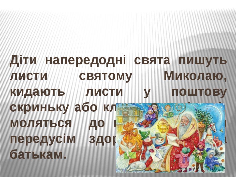 Діти напередодні свята пишуть листи святому Миколаю, кидають листи у поштову скриньку або кладуть за вікно і моляться до нього, прохаючи передусім ...