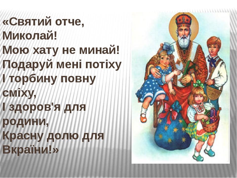 «Святий отче, Миколай! Мою хату не минай! Подаруй мені потіху І торбину повну сміху, І здоров'я для родини, Красну долю для Вкраїни!»