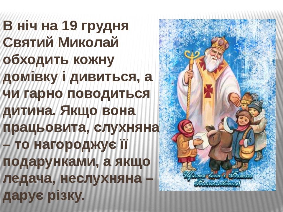В ніч на 19 грудня Святий Миколай обходить кожну домівку і дивиться, а чи гарно поводиться дитина. Якщо вона працьовита, слухняна – то нагороджує ї...