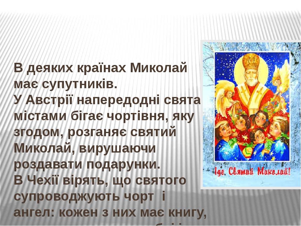 В деяких країнах Миколай має супутників. УАвстріїнапередодні свята містами бігаєчортівня, яку згодом, розганяє святий Миколай, вирушаючи роздава...
