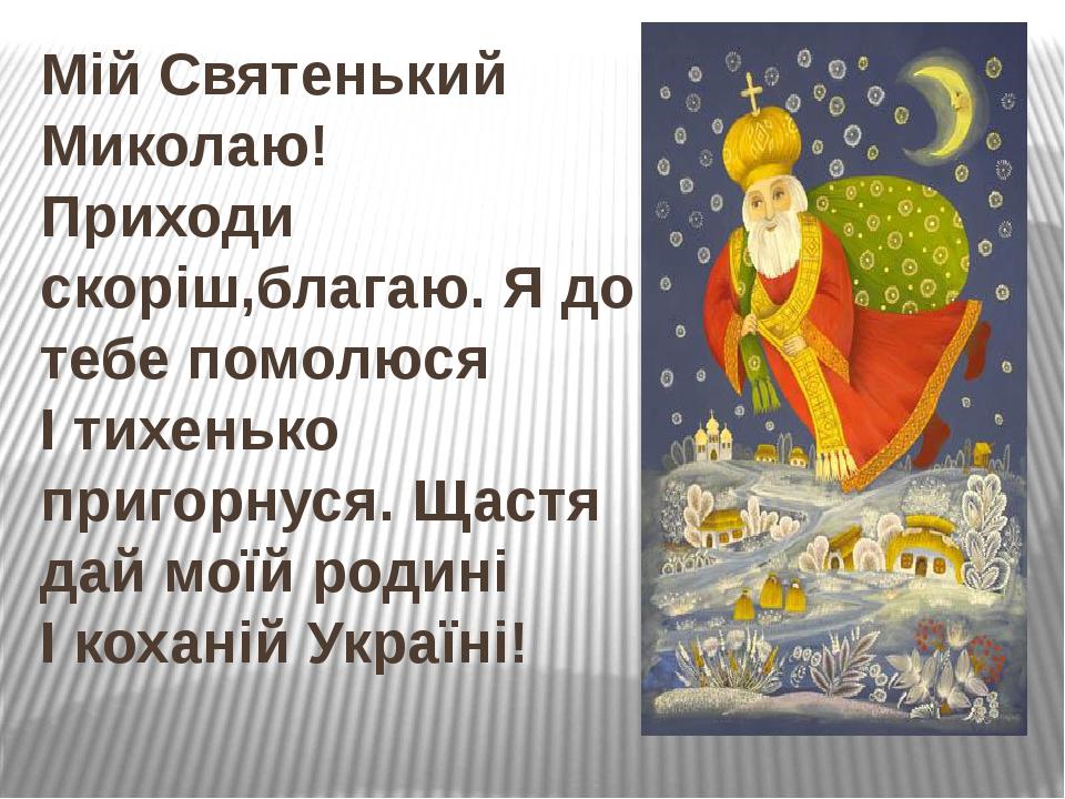 Мій Святенький Миколаю! Приходи скоріш,благаю. Я до тебе помолюся І тихенько пригорнуся. Щастя дай моїй родині І коханій Україні!