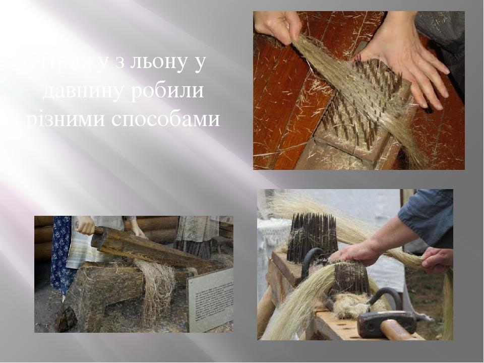 Пряжу з льону у давнину робили різними способами