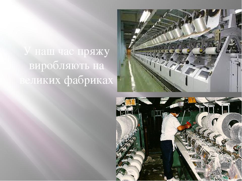 У наш час пряжу виробляють на великих фабриках