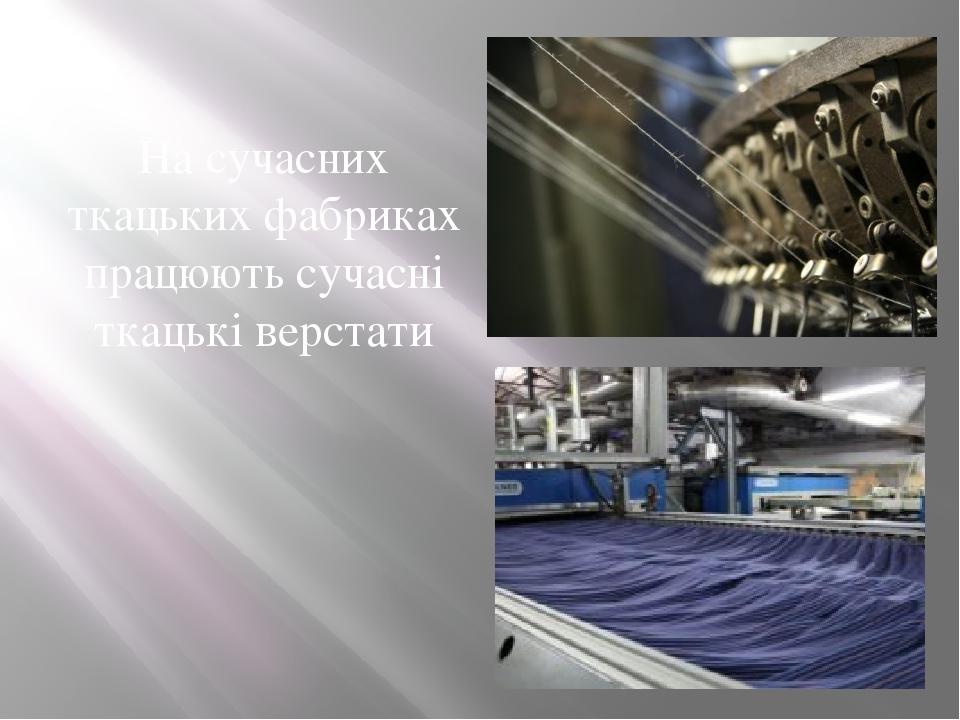 На сучасних ткацьких фабриках працюють сучасні ткацькі верстати