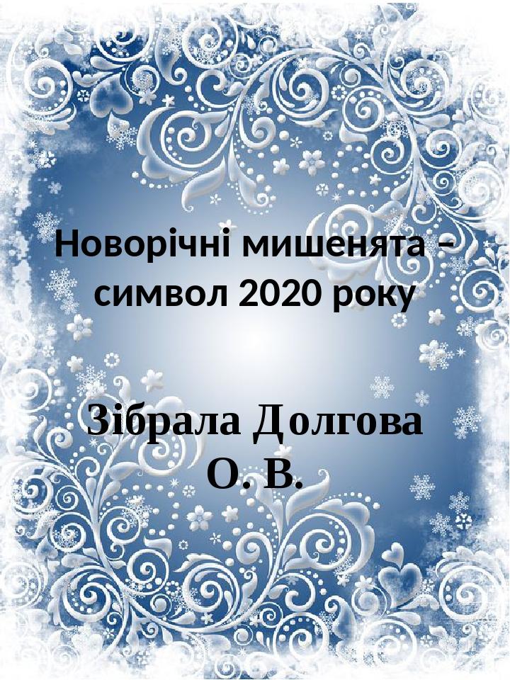 Новорічні мишенята – символ 2020 року Зібрала Долгова О. В.