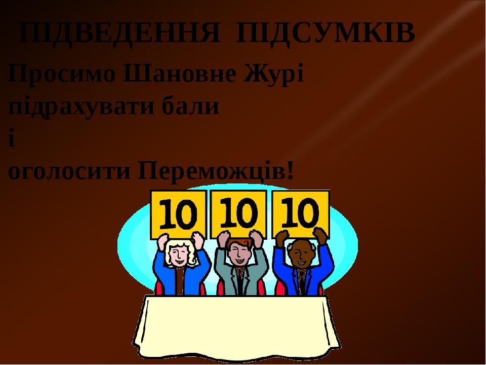 ПІДВЕДЕННЯ ПІДСУМКІВ Просимо Шановне Журі підрахувати бали і оголосити Переможців!