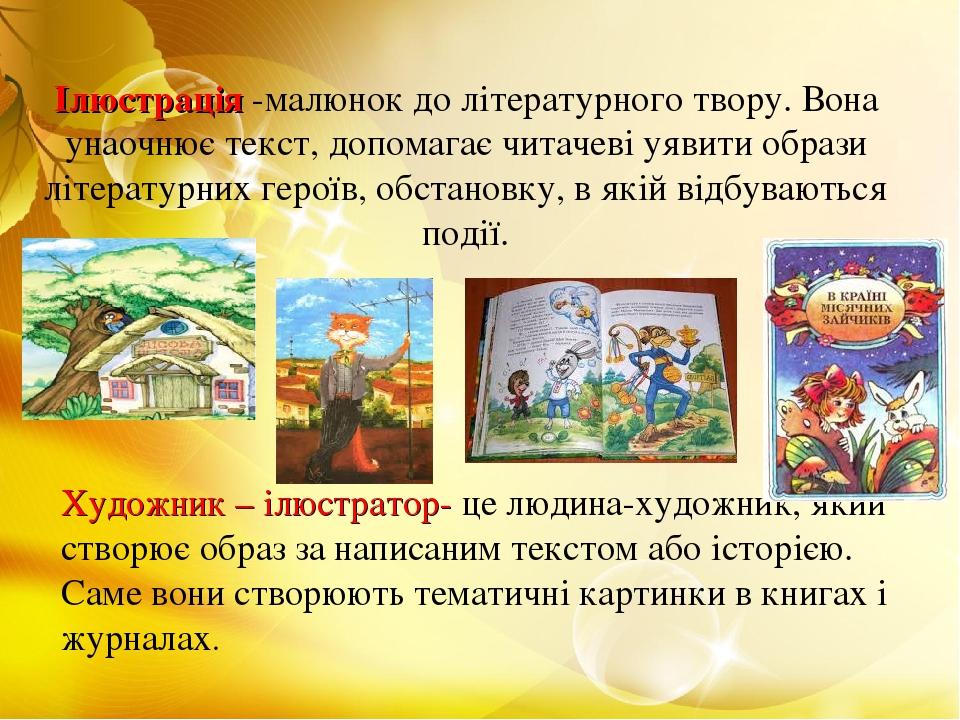 Ілюстрація -малюнок до літературного твору. Вона унаочнює текст, допомагає читачеві уявити образи літературних героїв, обстановку, в якій відбувают...