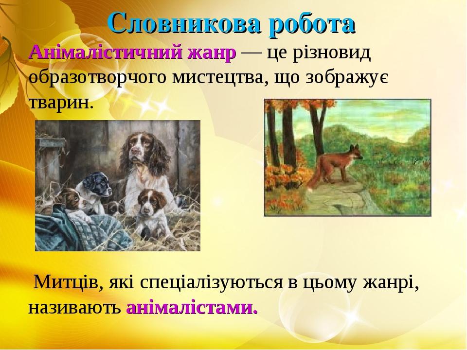 Словникова робота Анімалістичний жанр — це різновид образотворчого мистецтва, що зображує тварин. Митців, які спеціалізуються в цьому жанрі, назива...