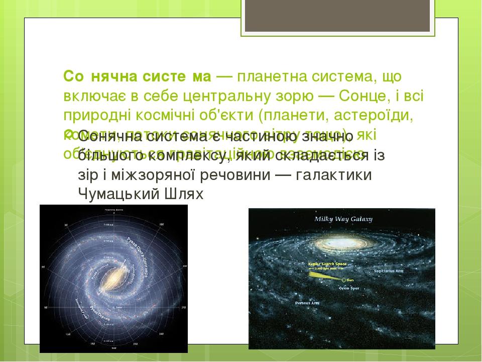 Со́нячна систе́ма — планетна система, що включає в себе центральну зорю — Сонце, і всі природні космічні об'єкти (планети, астероїди, комети, поток...