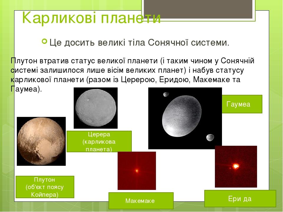 Карликові планети Це досить великі тіла Сонячної системи. Плутон втратив статус великої планети (і таким чином у Сонячній системі залишилося лише в...
