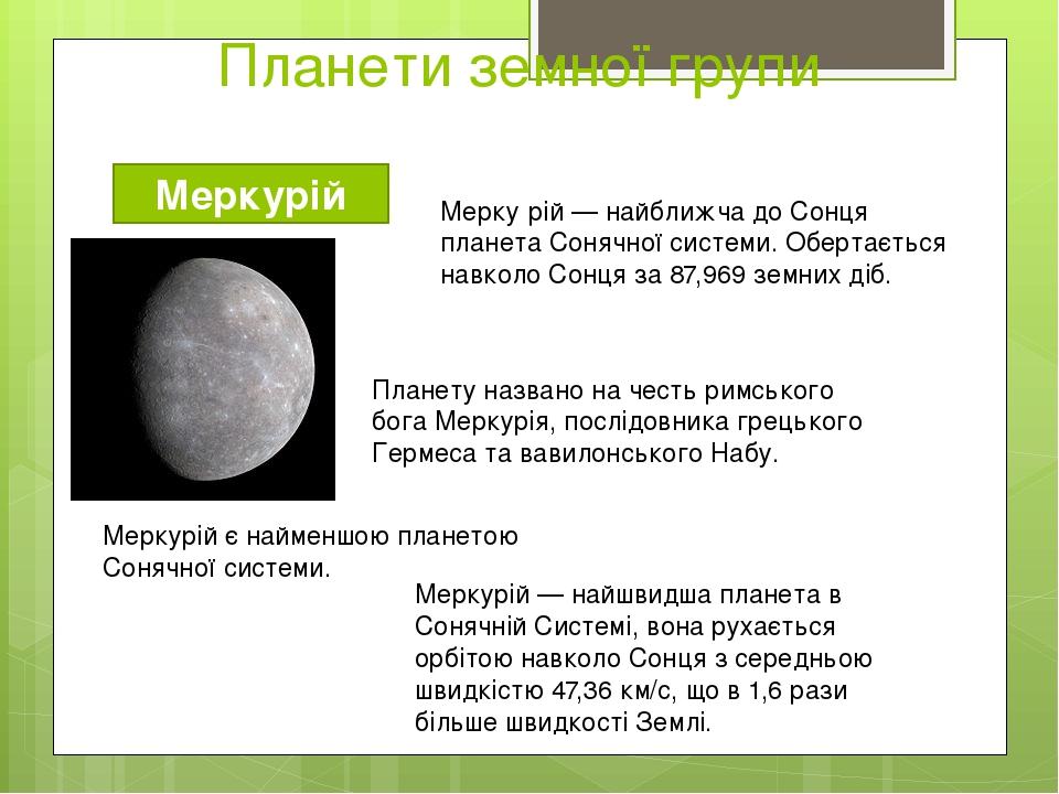 Планети земної групи Меркурій Планету названо на честь римського бога Меркурія, послідовника грецького Гермеса та вавилонського Набу. Мерку́рій — н...