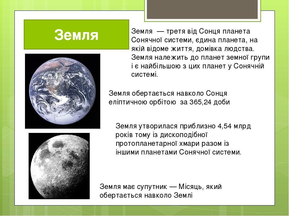 Земля Земля́ — третя від Сонця планета Сонячної системи, єдина планета, на якій відоме життя, домівка людства. Земля належить до планет земної груп...