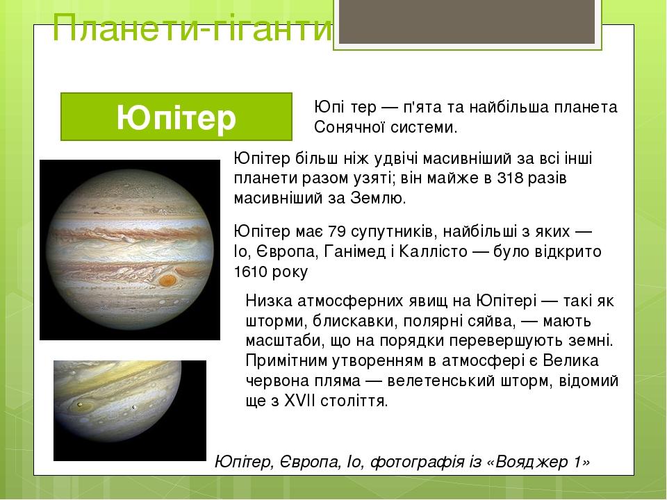 Планети-гіганти Юпітер Юпі́тер — п'ята та найбільша планета Сонячної системи. Юпітер більш ніж удвічі масивніший за всі інші планети разом узяті; в...