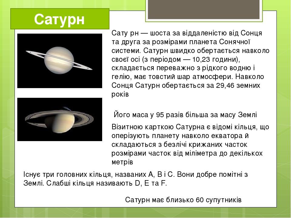 Сатурн Сату́рн — шоста за віддаленістю від Сонця та друга за розмірами планета Сонячної системи. Сатурн швидко обертається навколо своєї осі (з пер...