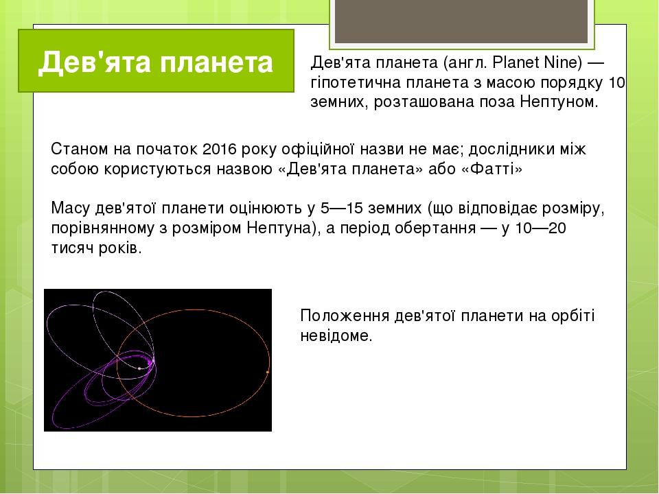 Дев'ята планета Дев'ята планета (англ. Planet Nine) — гіпотетична планета з масою порядку 10 земних, розташована поза Нептуном. Станом на початок 2...