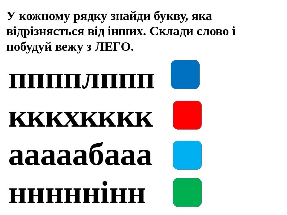 У кожному рядку знайди букву, яка відрізняється від інших. Склади слово і побудуй вежу з ЛЕГО. пппплппп кккхкккк ааааабааа нннннінн